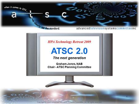 Copyright © 2008 Advanced Television Systems Committee, Inc. All rights reserved. 1 HPA Technology Retreat 2009 ATSC 2.0 The next generation Graham Jones,