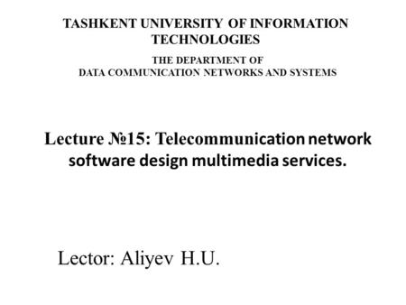 Lector: Aliyev H.U. Lecture №15: Telecommun ication network software design multimedia services. TASHKENT UNIVERSITY OF INFORMATION TECHNOLOGIES THE DEPARTMENT.
