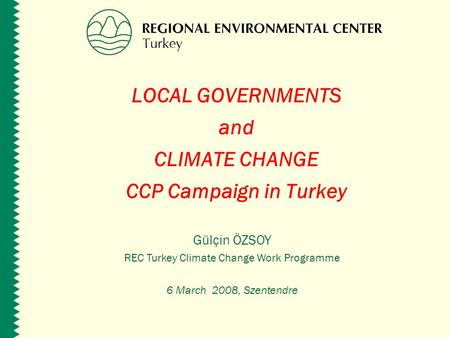 LOCAL GOVERNMENTS and CLIMATE CHANGE CCP Campaign in Turkey Gülçin ÖZSOY REC Turkey Climate Change Work Programme 6 March 2008, Szentendre.