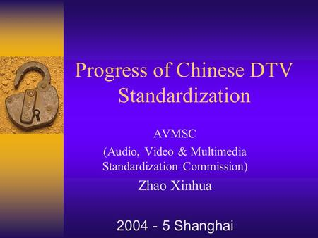 Progress of Chinese DTV Standardization AVMSC (Audio, Video & Multimedia Standardization Commission) Zhao Xinhua 2004 - 5 Shanghai.
