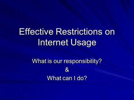 Effective Restrictions on Internet Usage What is our responsibility? & What can I do?