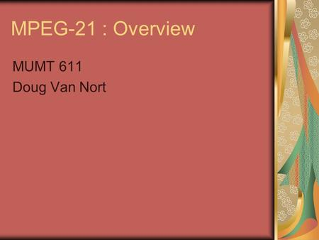 MPEG-21 : Overview MUMT 611 Doug Van Nort. Introduction Rather than audiovisual content, purpose is set of standards to deliver multimedia in secure environment.
