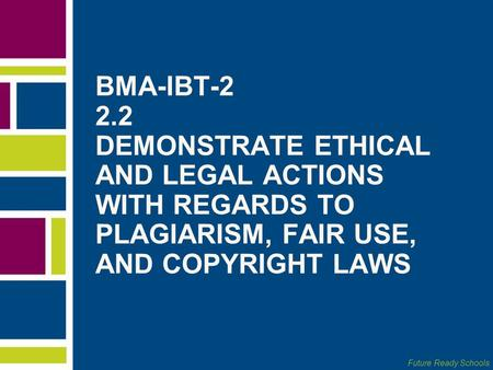 Future Ready Schools BMA-IBT-2 2.2 DEMONSTRATE ETHICAL AND LEGAL ACTIONS WITH REGARDS TO PLAGIARISM, FAIR USE, AND COPYRIGHT LAWS.
