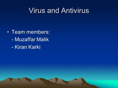 Virus and Antivirus Team members: - Muzaffar Malik - Kiran Karki.