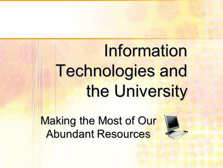 Information Technologies and the University Making the Most of Our Abundant Resources.
