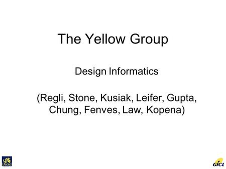 The Yellow Group Design Informatics (Regli, Stone, Kusiak, Leifer, Gupta, Chung, Fenves, Law, Kopena)