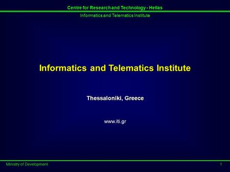Informatics and Telematics Institute Ministry of Development1 Centre for Research and Technology - Hellas Informatics and Telematics Institute Thessaloniki,