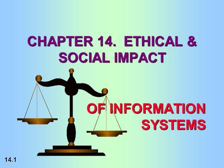 14.1 OF INFORMATION SYSTEMS CHAPTER 14. ETHICAL & SOCIAL IMPACT.