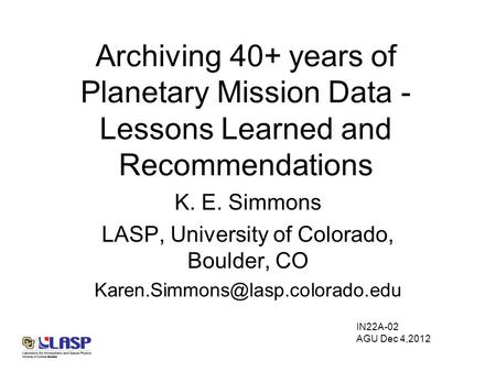 Archiving 40+ years of Planetary Mission Data - Lessons Learned and Recommendations K. E. Simmons LASP, University of Colorado, Boulder, CO