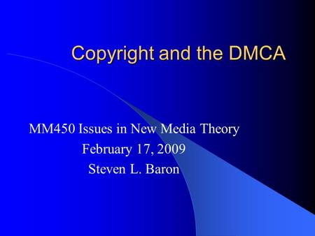 Copyright and the DMCA MM450 Issues in New Media Theory February 17, 2009 Steven L. Baron.