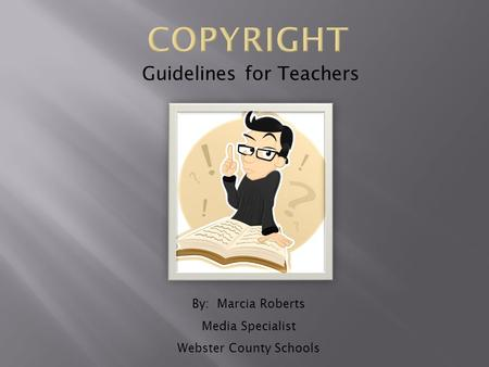 Guidelines for Teachers By: Marcia Roberts Media Specialist Webster County Schools.