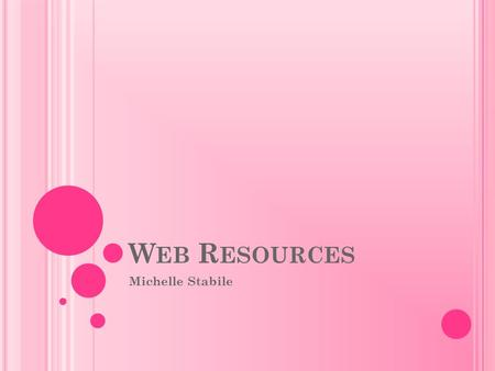 W EB R ESOURCES Michelle Stabile. PODCAST Video podcast is a term used for the online delivery of video on demand video clip content via Atom or RSS enclosures.