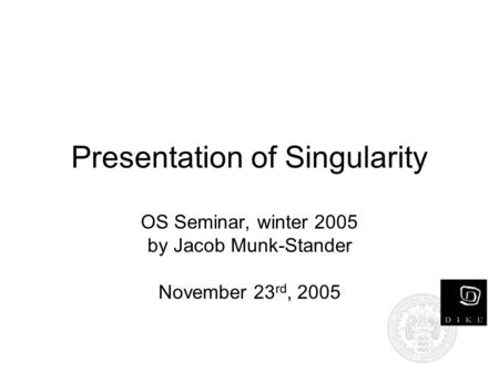 Presentation of Singularity OS Seminar, winter 2005 by Jacob Munk-Stander November 23 rd, 2005.