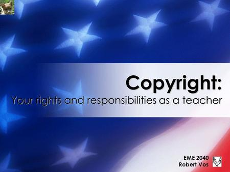 Copyright: Your rights and responsibilities as a teacher EME 2040 Robert Vos.