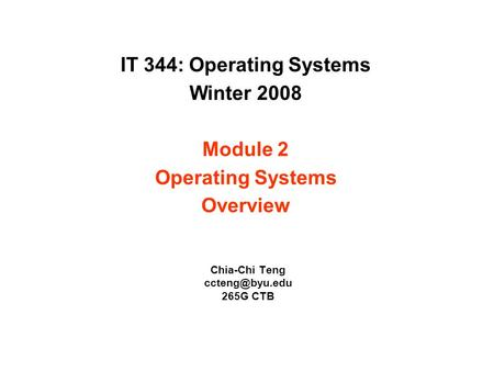 IT 344: Operating Systems Winter 2008 Module 2 Operating Systems Overview Chia-Chi Teng 265G CTB.