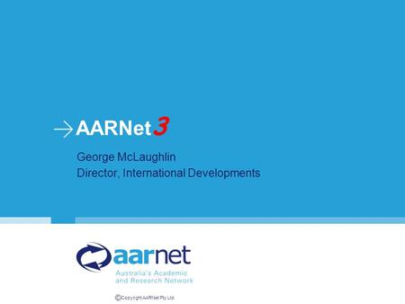 © Copyright AARNet Pty Ltd AARNet 3 George McLaughlin Director, International Developments.