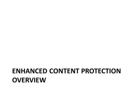 ENHANCED CONTENT PROTECTION OVERVIEW. Security Solution Characteristics Comprehensive security ecosystem All devices meet the same standard – No assumption.