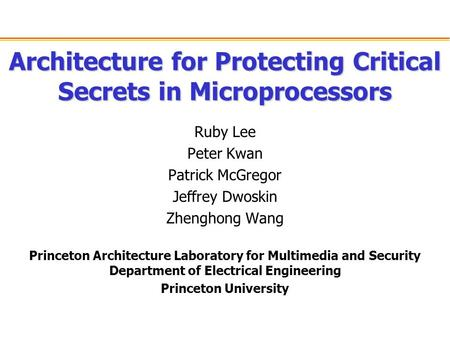 Architecture for Protecting Critical Secrets in Microprocessors Ruby Lee Peter Kwan Patrick McGregor Jeffrey Dwoskin Zhenghong Wang Princeton Architecture.