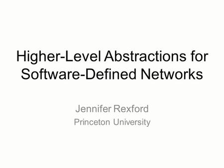 Higher-Level Abstractions for Software-Defined Networks Jennifer Rexford Princeton University.