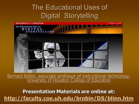 The Educational Uses of Digital Storytelling Bernard Robin, associate professor of instructional technology, University of Houston College of Education.