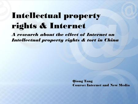 Intellectual property rights & Internet A research about the effect of Internet on Intellectual property rights & tort in China Qiong Tang Course: Internet.