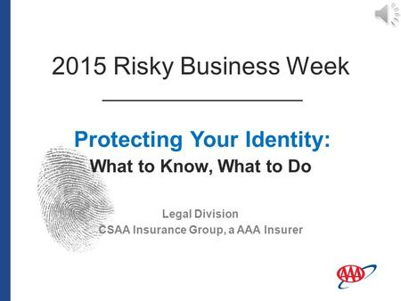 Legal Division CSAA Insurance Group, a AAA Insurer Protecting Your Identity: What to Know, What to Do 2015 Risky Business Week.