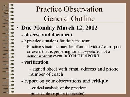 Practice Observation General Outline Due Monday March 12, 2012 - observe and document - 2 practice situations for the same team –Practice situations must.