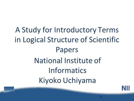 National Institute of Informatics Kiyoko Uchiyama 1 A Study for Introductory Terms in Logical Structure of Scientific Papers.