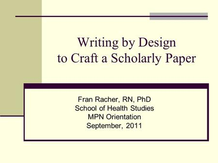 Writing by Design to Craft a Scholarly Paper Fran Racher, RN, PhD School of Health Studies MPN Orientation September, 2011.