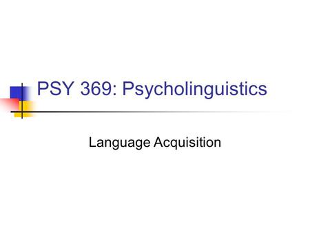 PSY 369: Psycholinguistics Language Acquisition. Announcements On-line Blackboard quiz for chapter 4 is now up. You may take it 5 times, top score counts.