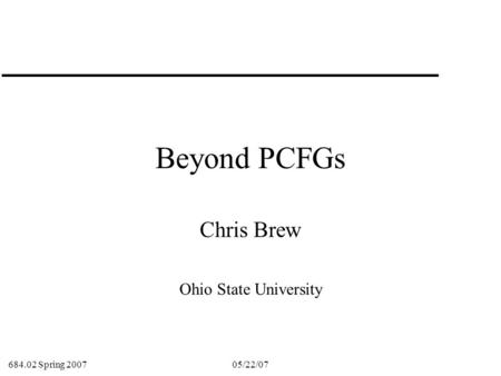684.02 Spring 2007 05/22/071 Beyond PCFGs Chris Brew Ohio State University.