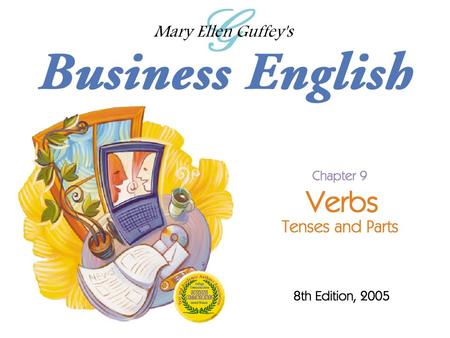 Ch. 9 - 2 Mary Ellen Guffey, Business English, 8e Verbs: Tenses and Parts Objectives Write verbs in the present, past, and future tenses correctly. Recognize.