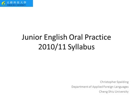 Junior English Oral Practice 2010/11 Syllabus Christopher Spalding Department of Applied Foreign Languages Cheng Shiu University.