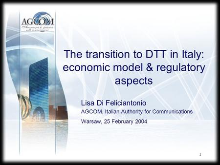 1 The transition to DTT in Italy: economic model & regulatory aspects Lisa Di Feliciantonio AGCOM, Italian Authority for Communications Warsaw, 25 February.
