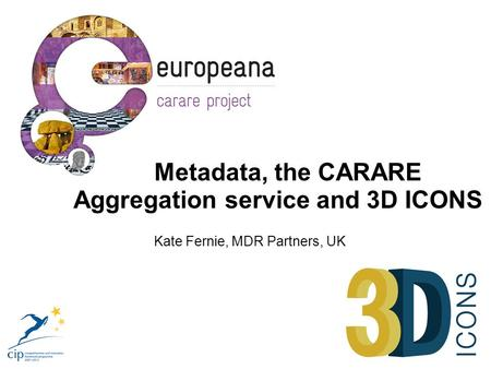Metadata, the CARARE Aggregation service and 3D ICONS Kate Fernie, MDR Partners, UK.