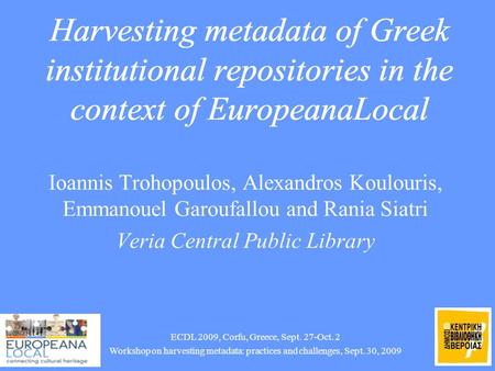 3/10/2015 1 Harvesting metadata of Greek institutional repositories in the context of EuropeanaLocal Ioannis Trohopoulos, Alexandros Koulouris, Emmanouel.