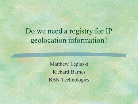 Do we need a registry for IP geolocation information? Matthew Lepinski Richard Barnes BBN Technologies.