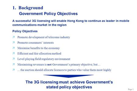 Page 1 1. Background A successful 3G licensing will enable Hong Kong to continue as leader in mobile communications market in the region Policy Objectives.
