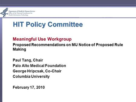 HIT Policy Committee Meaningful Use Workgroup Proposed Recommendations on MU Notice of Proposed Rule Making Paul Tang, Chair Palo Alto Medical Foundation.