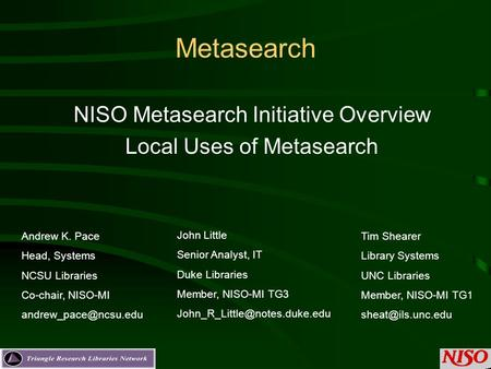 Metasearch NISO Metasearch Initiative Overview Local Uses of Metasearch Andrew K. Pace Head, Systems NCSU Libraries Co-chair, NISO-MI