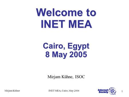 1 Mirjam KühneINET MEA, Cairo, May 2004 Welcome to INET MEA Cairo, Egypt 8 May 2005 Mirjam Kühne, ISOC.