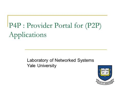 P4P : Provider Portal for (P2P) Applications Laboratory of Networked Systems Yale University.