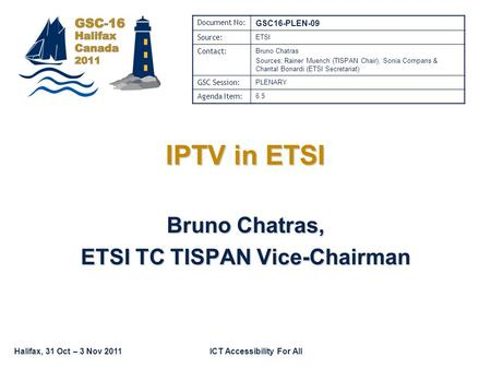 Halifax, 31 Oct – 3 Nov 2011ICT Accessibility For All IPTV in ETSI Bruno Chatras, ETSI TC TISPAN Vice-Chairman Document No: GSC16-PLEN-09 Source: ETSI.