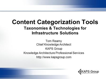 Content Categorization Tools Taxonomies & Technologies for Infrastructure Solutions Tom Reamy Chief Knowledge Architect KAPS Group Knowledge Architecture.