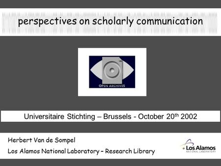 Perspectives on scholarly communication Herbert Van de Sompel Los Alamos National Laboratory – Research Library Universitaire Stichting – Brussels - October.