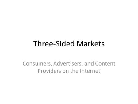 Three-Sided Markets Consumers, Advertisers, and Content Providers on the Internet.