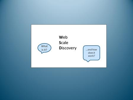 Web Scale Discovery What is it? …and how does it work?