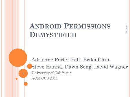 A NDROID P ERMISSIONS D EMYSTIFIED Adrienne Porter Felt, Erika Chin, Steve Hanna, Dawn Song, David Wagner University of California ACM CCS 2011 2011/09/20.