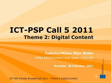 ICT PSP Infoday Brussels Call 2011 – Theme 2 Digital Content ICT-PSP Call 5 2011 Theme 2: Digital Content Federico Milani, Marc Röder Infso E6/eContent.
