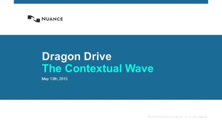 © 2015 Nuance Communications, Inc. All rights reserved. Dragon Drive The Contextual Wave May 13th, 2015.